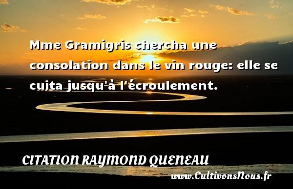 Mme Gramigris chercha une consolation dans le vin rouge: elle se cuita jusqu à l écroulement. Une citation de Raymond Queneau CITATION RAYMOND QUENEAU - Citation rouge