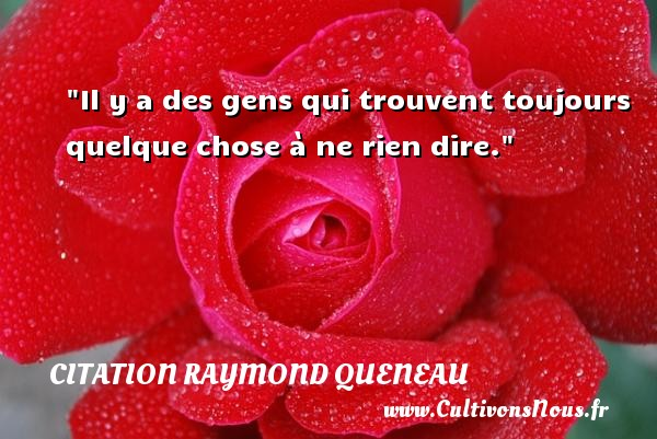 Citation Raymond Queneau - Citation ne rien dire - Il y a des gens qui trouvent toujours quelque chose à ne rien dire. Une citation de Raymond Queneau CITATION RAYMOND QUENEAU