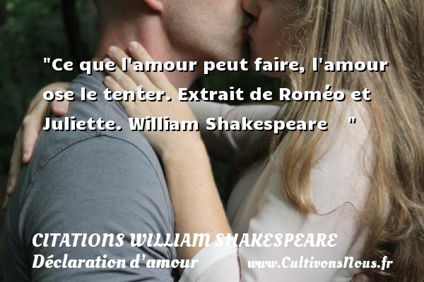 Citations William Shakespeare - Citations Déclaration d'amour - Ce que l amour peut faire, l amour ose le tenter.  Extrait de Roméo et Juliette. William Shakespeare      CITATIONS WILLIAM SHAKESPEARE