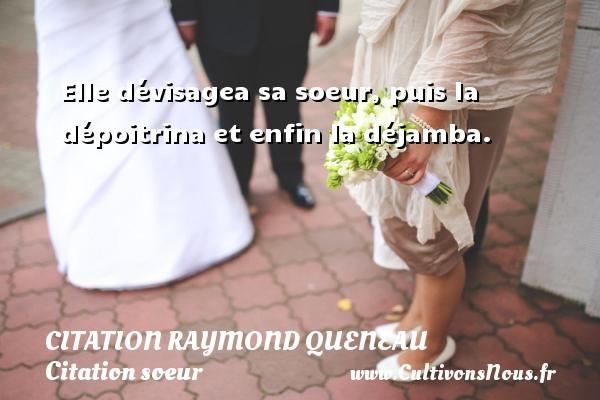 Elle dévisagea sa soeur, puis la dépoitrina et enfin la déjamba. Une citation de Raymond Queneau CITATION RAYMOND QUENEAU - Citation soeur