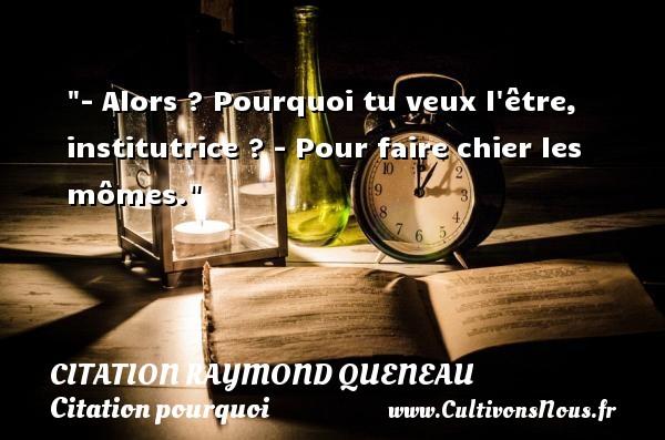 Citation Raymond Queneau - Citation pourquoi - - Alors ? Pourquoi tu veux l être, institutrice ? - Pour faire chier les mômes. Une citation de Raymond Queneau CITATION RAYMOND QUENEAU