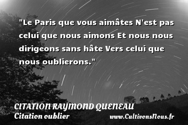Citation Raymond Queneau - Citation oublier - Le Paris que vous aimâtes N est pas celui que nous aimons Et nous nous dirigeons sans hâte Vers celui que nous oublierons. Une citation de Raymond Queneau CITATION RAYMOND QUENEAU