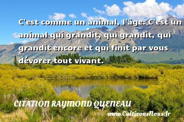 Citation Raymond Queneau - C est comme un animal, l âge. C est un animal qui grandit, qui grandit, qui grandit encore et qui finit par vous dévorer tout vivant. Une citation de Raymond Queneau CITATION RAYMOND QUENEAU
