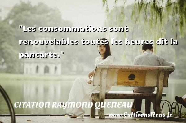 Citation Raymond Queneau - Citation heure - Les consommations sont renouvelables toutes les heures dit la pancarte. Une citation de Raymond Queneau CITATION RAYMOND QUENEAU