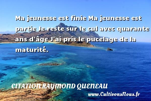 Citation Raymond Queneau - Ma jeunesse est finie Ma jeunesse est partie Je reste sur le cul avec quarante ans d âge J ai pris le pucelage de la maturité. Une citation de Raymond Queneau CITATION RAYMOND QUENEAU
