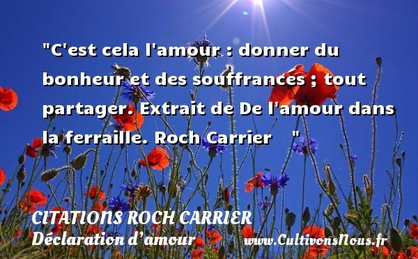 Citations Roch Carrier - Citations Déclaration d'amour - C est cela l amour : donner du bonheur et des souffrances ; tout partager.  Extrait de De l amour dans la ferraille. Roch Carrier    CITATIONS ROCH CARRIER