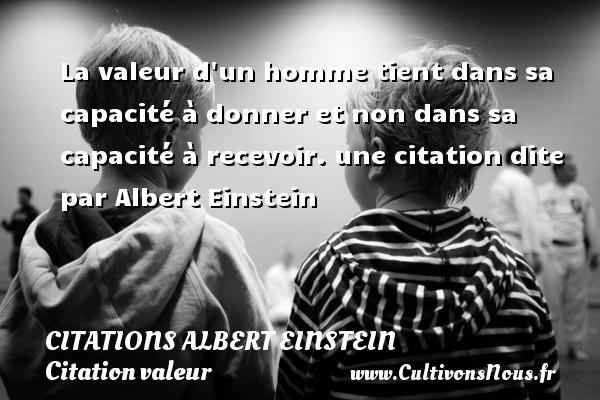 Citations - Citations Albert Einstein - Citation valeur - La valeur d un homme tient dans sa capacité à donner et non dans sa capacité à recevoir.  une citation dite par Albert Einstein   CITATIONS ALBERT EINSTEIN