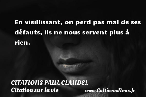 Citations Paul Claudel - Citation sur la vie - En vieillissant, on perd pas mal de ses défauts, ils ne nous servent plus à rien. Une citation de Paul Claudel CITATIONS PAUL CLAUDEL