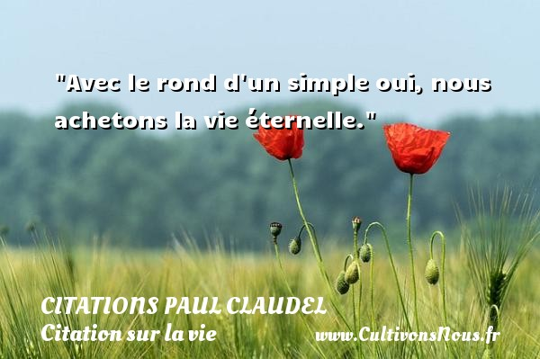 Avec le rond d un simple oui, nous achetons la vie éternelle. Une citation de Paul Claudel CITATIONS PAUL CLAUDEL - Citation simple - Citation sur la vie