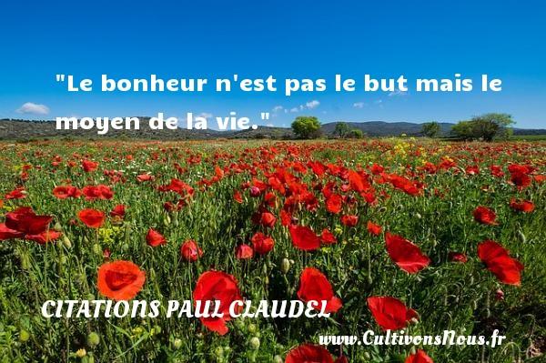 Le bonheur n est pas le but mais le moyen de la vie. Une citation de Paul Claudel CITATIONS PAUL CLAUDEL - Citation sur la vie