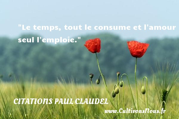 Le temps, tout le consume et l amour seul l emploie. Une citation de Paul Claudel CITATIONS PAUL CLAUDEL - Citation temps - Citations amour