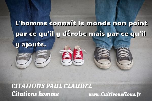 Citations Paul Claudel - Citations homme - L homme connaît le monde non point par ce qu il y dérobe mais par ce qu il y ajoute. Une citation de Paul Claudel CITATIONS PAUL CLAUDEL