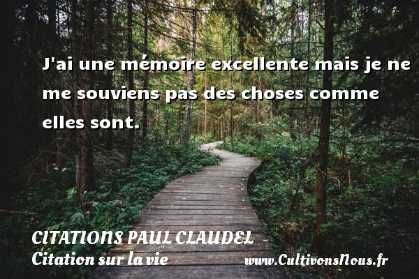 Citations Paul Claudel - Citation sur la vie - J ai une mémoire excellente mais je ne me souviens pas des choses comme elles sont. Une citation de Paul Claudel CITATIONS PAUL CLAUDEL