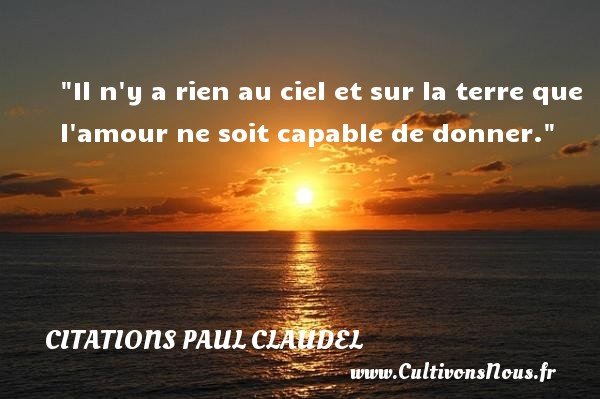 Citations Paul Claudel - Citations amour - Il n y a rien au ciel et sur la terre que l amour ne soit capable de donner. Une citation de Paul Claudel CITATIONS PAUL CLAUDEL