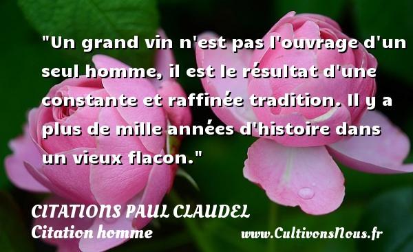 Un grand vin n est pas l ouvrage d un seul homme, il est le résultat d une constante et raffinée tradition. Il y a plus de mille années d histoire dans un vieux flacon. Une citation de Paul Claudel CITATIONS PAUL CLAUDEL - Citation sur la vie - Citations homme