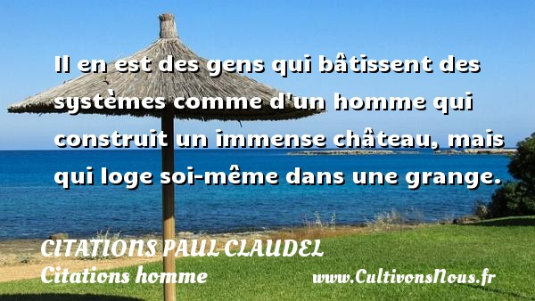 Il en est des gens qui bâtissent des systèmes comme d un homme qui construit un immense château, mais qui loge soi-même dans une grange. Une citation de Paul Claudel CITATIONS PAUL CLAUDEL - Citations homme