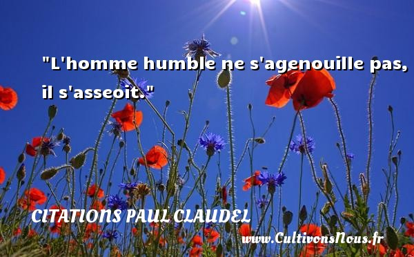 L homme humble ne s agenouille pas, il s asseoit. Une citation de Paul Claudel CITATIONS PAUL CLAUDEL - Citation age - Citations homme