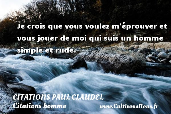 Citations Paul Claudel - Citations homme - Je crois que vous voulez m éprouver et vous jouer de moi qui suis un homme simple et rude. Une citation de Paul Claudel CITATIONS PAUL CLAUDEL