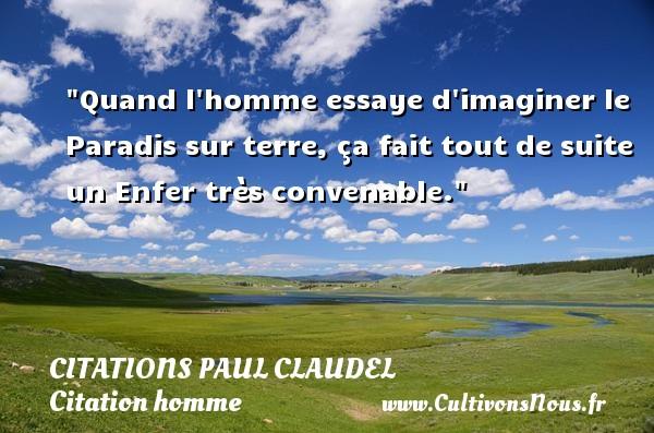 Citations Paul Claudel - Citations homme - Quand l homme essaye d imaginer le Paradis sur terre, ça fait tout de suite un Enfer très convenable. Une citation de Paul Claudel CITATIONS PAUL CLAUDEL