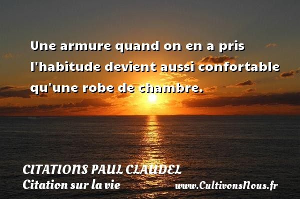 Citations Paul Claudel - Citation sur la vie - Une armure quand on en a pris l habitude devient aussi confortable qu une robe de chambre. Une citation de Paul Claudel CITATIONS PAUL CLAUDEL