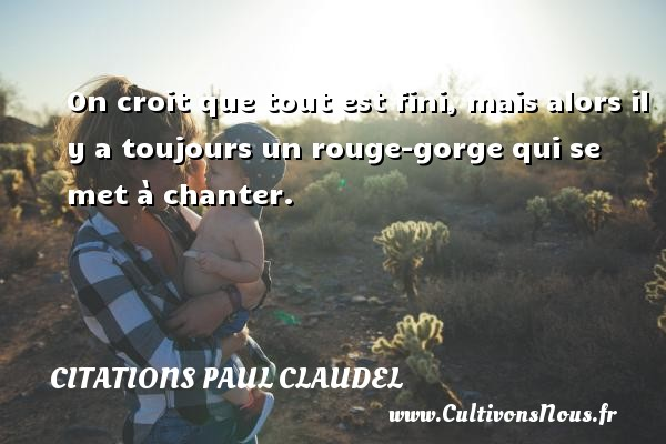On croit que tout est fini, mais alors il y a toujours un rouge-gorge qui se met à chanter. Une citation de Paul Claudel CITATIONS PAUL CLAUDEL - Citation rouge
