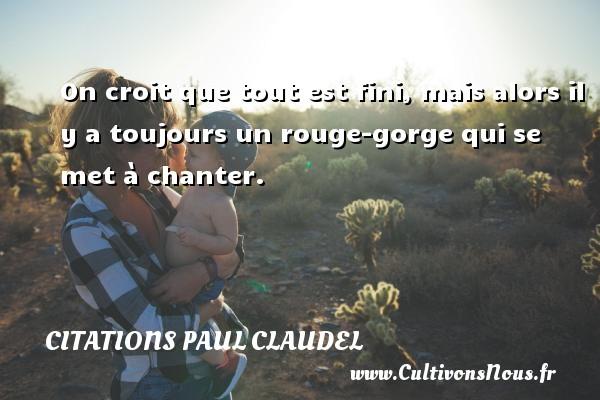 Citations Paul Claudel - Citation rouge - On croit que tout est fini, mais alors il y a toujours un rouge-gorge qui se met à chanter. Une citation de Paul Claudel CITATIONS PAUL CLAUDEL