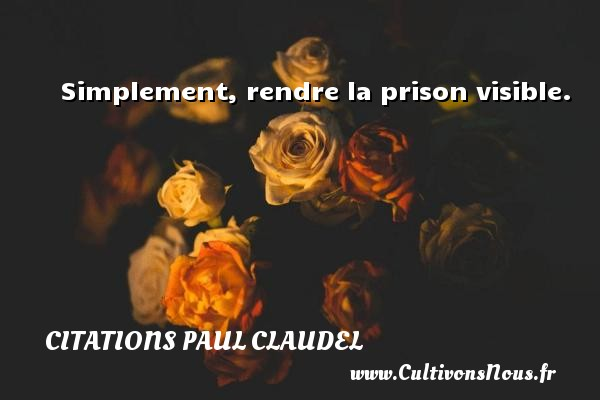 Citations Paul Claudel - Simplement, rendre la prison visible. Une citation de Paul Claudel CITATIONS PAUL CLAUDEL