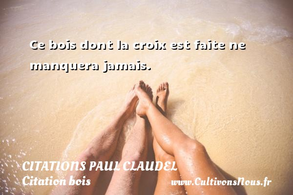 Citations Paul Claudel - Citation bois - Ce bois dont la croix est faite ne manquera jamais. Une citation de Paul Claudel CITATIONS PAUL CLAUDEL