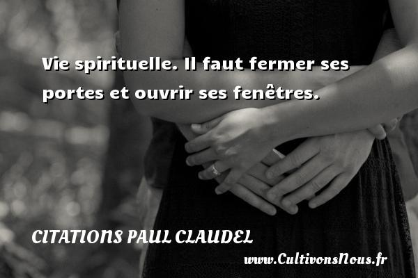 Citations Paul Claudel - Vie spirituelle. Il faut fermer ses portes et ouvrir ses fenêtres. Une citation de Paul Claudel CITATIONS PAUL CLAUDEL