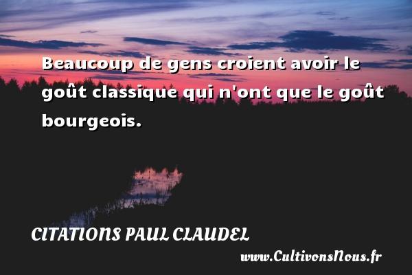Citations Paul Claudel - Beaucoup de gens croient avoir le goût classique qui n ont que le goût bourgeois. Une citation de Paul Claudel CITATIONS PAUL CLAUDEL
