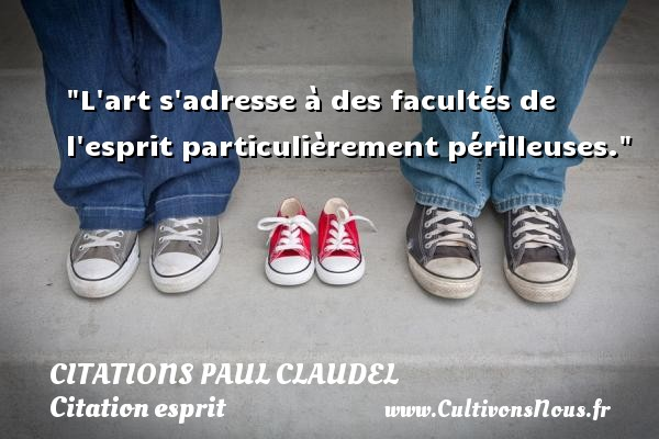 Citations Paul Claudel - Citation esprit - L art s adresse à des facultés de l esprit particulièrement périlleuses. Une citation de Paul Claudel CITATIONS PAUL CLAUDEL