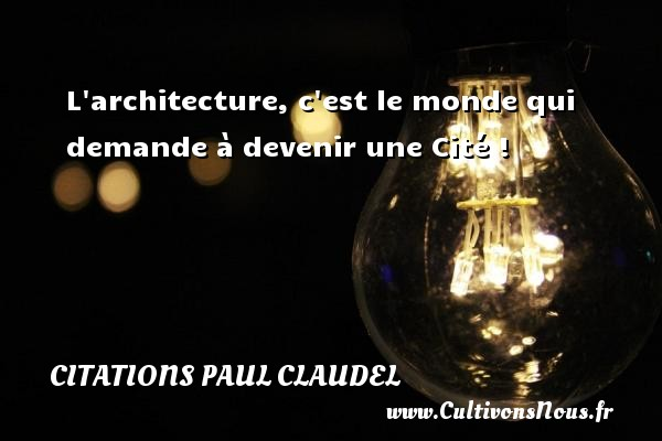 L architecture, c est le monde qui demande à devenir une Cité ! Une citation de Paul Claudel CITATIONS PAUL CLAUDEL