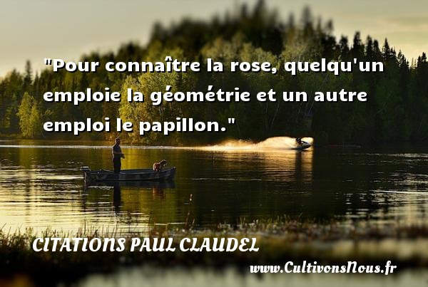 Citations Paul Claudel - Citation papillon - Pour connaître la rose, quelqu un emploie la géométrie et un autre emploi le papillon. Une citation de Paul Claudel CITATIONS PAUL CLAUDEL