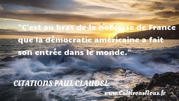 C est au bras de la noblesse de France que la démocratie américaine a fait son entrée dans le monde. Une citation de Paul Claudel CITATIONS PAUL CLAUDEL