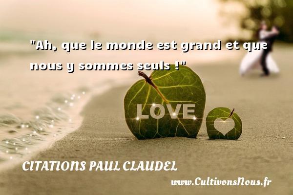 Ah, que le monde est grand et que nous y sommes seuls ! Une citation de Paul Claudel CITATIONS PAUL CLAUDEL