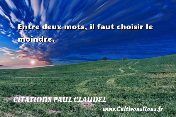 Entre deux mots, il faut choisir le moindre. Une citation de Paul Claudel CITATIONS PAUL CLAUDEL