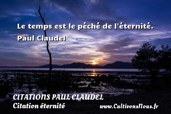 Le temps est le péché de l éternité.   Paul Claudel   Une citation sur éternité CITATIONS PAUL CLAUDEL - Citation éternité