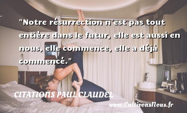 Notre résurrection n est pas tout entière dans le futur, elle est aussi en nous, elle commence, elle a déjà commencé. Une citation de Paul Claudel CITATIONS PAUL CLAUDEL