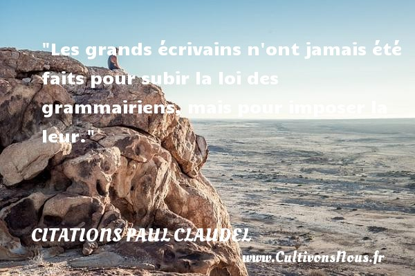 Citations Paul Claudel - Citation loi - Les grands écrivains n ont jamais été faits pour subir la loi des grammairiens, mais pour imposer la leur. Une citation de Paul Claudel CITATIONS PAUL CLAUDEL