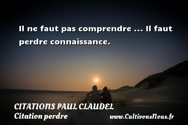 Il ne faut pas comprendre ... Il faut perdre connaissance. Une citation de Paul Claudel CITATIONS PAUL CLAUDEL - Citation perdre