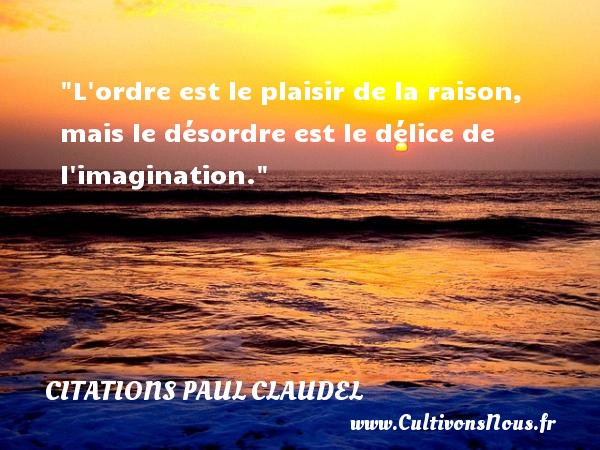 Citations Paul Claudel - Citations plaisir - L ordre est le plaisir de la raison, mais le désordre est le délice de l imagination. Une citation de Paul Claudel CITATIONS PAUL CLAUDEL