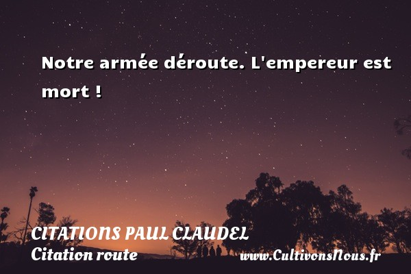 Citations Paul Claudel - Citation route - Notre armée déroute. L empereur est mort ! Une citation de Paul Claudel CITATIONS PAUL CLAUDEL