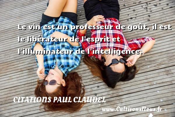 Citations Paul Claudel - Le vin est un professeur de goût, il est le libérateur de l esprit et l illuminateur de l intelligence. Une citation de Paul Claudel CITATIONS PAUL CLAUDEL