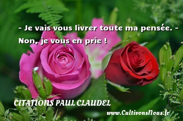 Citations Paul Claudel - - Je vais vous livrer toute ma pensée. - Non, je vous en prie ! Une citation de Paul Claudel CITATIONS PAUL CLAUDEL