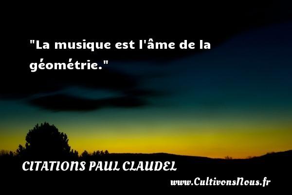 La musique est l âme de la géométrie. Une citation de Paul Claudel CITATIONS PAUL CLAUDEL