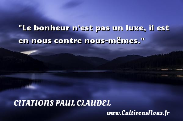 Citations Paul Claudel - Citation luxe - Le bonheur n est pas un luxe, il est en nous contre nous-mêmes. Une citation de Paul Claudel CITATIONS PAUL CLAUDEL