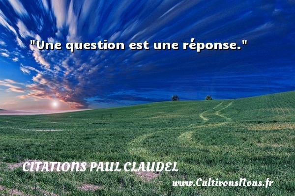 Une question est une réponse. Une citation de Paul Claudel CITATIONS PAUL CLAUDEL - Citation réponse