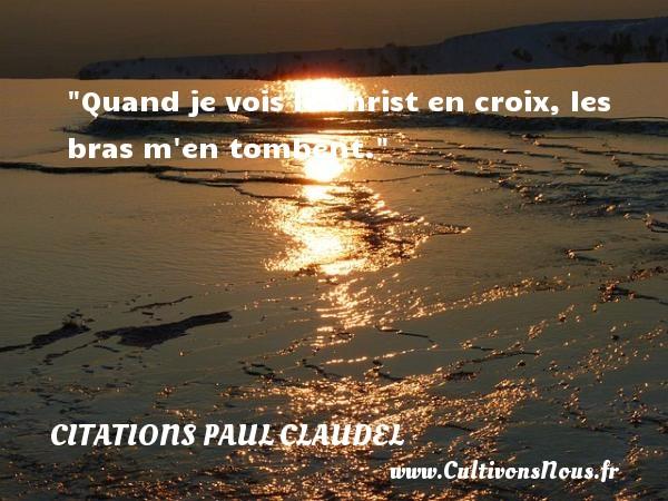 Quand je vois le Christ en croix, les bras m en tombent. Une citation de Paul Claudel CITATIONS PAUL CLAUDEL