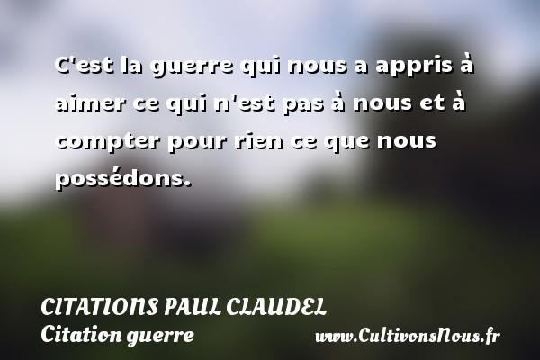 Citations Paul Claudel - Citation guerre - C est la guerre qui nous a appris à aimer ce qui n est pas à nous et à compter pour rien ce que nous possédons. Une citation de Paul Claudel CITATIONS PAUL CLAUDEL