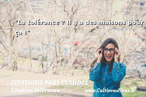 La tolérance ? Il y a des maisons pour ça ! Une citation de Paul Claudel CITATIONS PAUL CLAUDEL - Citation tolérance